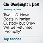 Two U.S. Navy Boats in Iranian Custody but Crew Will Be Returned 'Promptly' | Thomas Gibbons-Neff,Missy Ryan