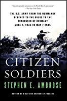Citizen Soldiers: The U. S. Army from the Normandy Beaches to the Bulge to the Surrender of Germany