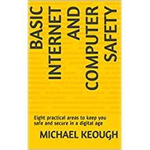 Basic Internet and Computer Safety: Eight practical areas to keep you safe and secure in a digital age