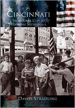 Book Cincinnati:: From River City to Highway Metropolis (Making of America) by Associate Professor of History David Stradling (2003-10-01)