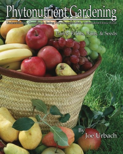 Phytonutrient Gardening - Part 2 Fruits, Nuts and Seeds: Understanding, Growing and Eating Phytonutrient-Rich, Antioxidant-Dense Food (Volume 2)