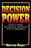 Decision Power : How to Make Successful Decisions with Confidence, Kaye, Harvey, 0132035480