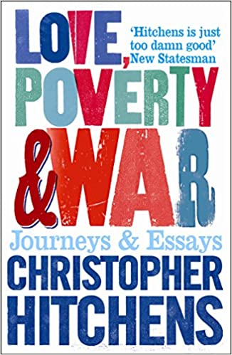 love poverty and war journeys and essays amazon co uk  love poverty and war journeys and essays amazon co uk christopher hitchens 9781843544524 books