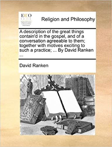 Book A description of the great things contain'd in the gospel, and of a conversation agreeable to them: together with motives exciting to such a practice: ... By David Ranken ...