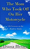 The Mom Who Took Off On Her Motorcycle: Life Lessons on the Road to Alaska