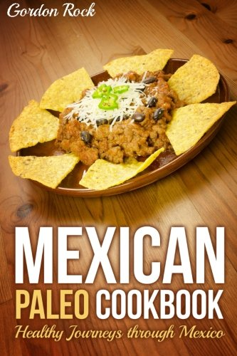 Mexican Paleo Cookbook: Healthy Journeys through Mexico by Gordon Rock