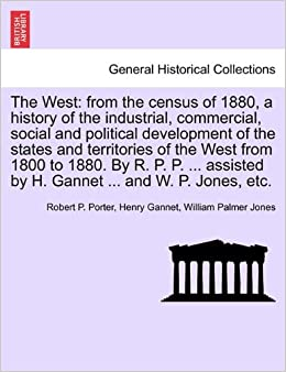 The West: from the census of 1880, a history of the industrial, commercial, social and political development of the states and territories of the West ... by H. Gannet ... and W. P. Jones, etc.