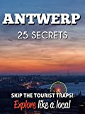 Antwerp 25 Secrets - The Locals Travel Guide  For Your Trip to Antwerp 2018 (  Belgium  ): Skip the tourist traps and explore like a local : Where to Go, Eat & Party in Antwerp 2018