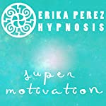 Super Motivacion Hipnosis [Super Motivation Hypnosis] | Erika Perez