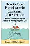 How to Avoid Foreclosure in California, 2012 Edition: An Easy Guide to Saving Your Property or Walking Away With Cash
