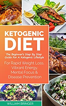 Ketogenic Diet: The Beginners Step By Step Guide For A Ketogenic Lifestyle (Rapid Weight Loss, Vibrant Energy, Mental Focus, Low Carb, Beginners Guide) by [Bringer, William]