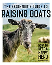 The Beginner's Guide to Raising Goats: How to Keep a Happy Herd