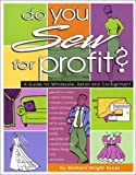 Do You Sew for Profit?: A Guide for Wholesale, Retail and Consignment