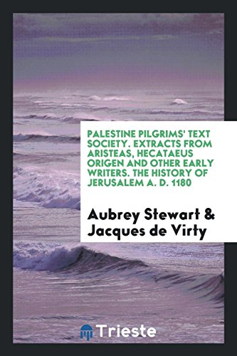 Palestine Pilgrims' Text Society. Extracts from Aristeas, Hecataeus Origen and Other Early Writers. the History of Jerusalem A. D. 1180 [Stewart, Aubrey - de Virty, Jacques] (Tapa Blanda)