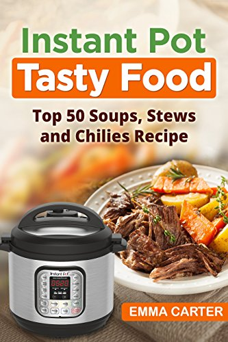 INSTANT POT: TASTY FOOD! Top 50 Soups, Stews and Chilies Recipes by Emma Carter
