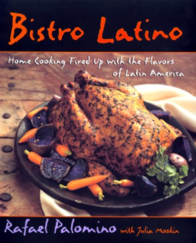 Bistro Latino: Home Cooking Fired Up With the Flavors of Latin America by Rafael Palomino, Julia Moskin