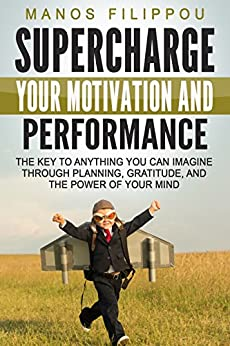 SUPERCHARGE YOUR MOTIVATION AND PERFORMANCE: The key to anything you can imagine through planning, gratitude, and the power of your mind by [Filippou, Manos]