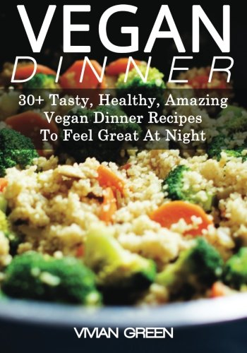 Download Vegan Dinner: 30+ Tasty, Healthy, Amazing Vegan Dinner Recipes To Feel Great At Night (Amazing Vegan Recipes) ebook