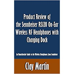 Product Review of the Sennheiser RS120 On-Ear Wireless RF Headphones with Charging Dock: An Unauthorized Guide to the Wireless Headphones from Sennheiser [Article]