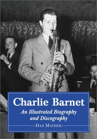 Charlie Barnet: An Illustrated Discography And Biography Of The Swing Era Big-Band Leader
