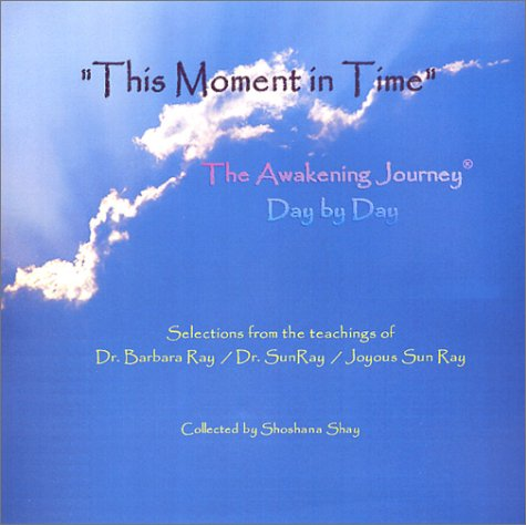 This Moment in Time: The Awakening Journey® Day by Day: Selections from the teachings of Dr. Barbara Ray/Dr. SunRay/Joyous Sun Ray pdf epub