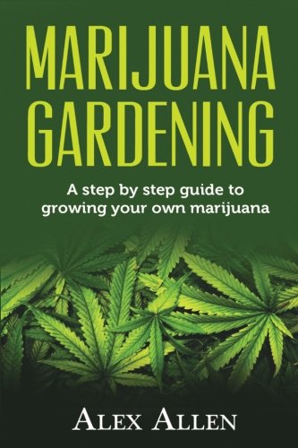 Marijuana Gardening: Step by Step guide to Growing your own Marijuana (Growing Marijuana, Cannabis, Indoor Marijuana, Marijuana Business, Weed) (Volume 1)