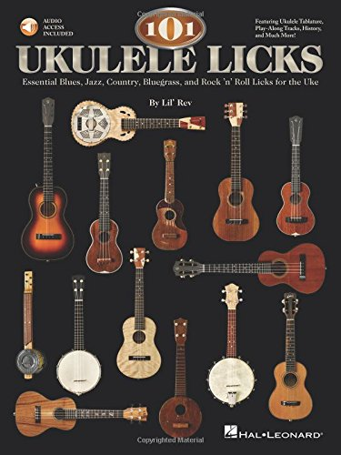 101 Ukulele Licks: Essential Blues, Jazz, Country, Bluegrass, and Rock 'n' Roll Licks for the (101 Essential Rock)