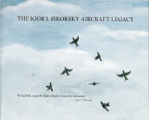 The Igor I. Sikorsky Aircaft Legacy The Chronology of Fixed-Wing and Rotary-Wing Aircraft of Igor I Sikorsky and the Sikorsky Aircraft Company