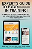 #10: Expert's Guide to BYOD (Bring Your Own Device): 17 Ways to Create Learner Engagement and Increase Retention and Transfer Using a Single APP (Expert's Guide to Training) (Volume 1)