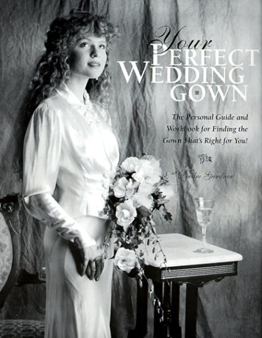 Your Perfect Wedding Gown: The Personal Guide & Workbook for Finding the Gown That's Right for You!
