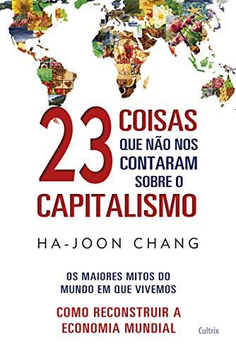 23 Coisas que não nos Contaram Sobre o Capitalismo: Os Maiores Mitos do Mundo em que Vivemos |Como Reconstruir a Economia Mundial