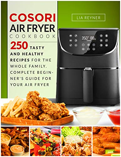 Cosori Air Fryer Cookbook: 250 Tasty and Healthy Recipes for the Whole Family. Complete Beginner's Guide for Your Air Fryer by Lia Reyner