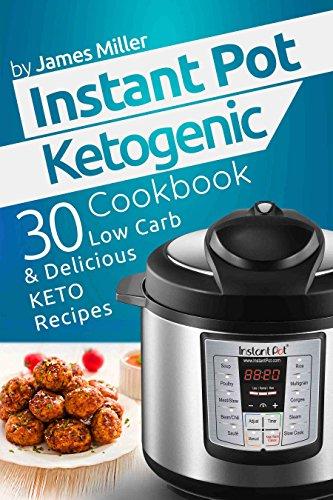Instant Pot Ketogenic Cookbook: 30 Low Carb & Delicious Keto Recipes (Instant Pot Cookbooks Book 2) by James Miller