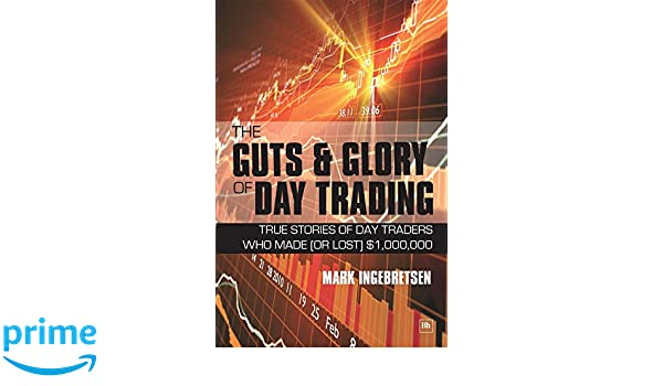 The Guts and Glory of Day Trading: True stories of day traders who made (or lost) $1,000,000