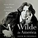 Wilde in America: Oscar Wilde and the Invention of Modern Celebrity Audiobook by David M. Friedman Narrated by Robert Blumenfeld