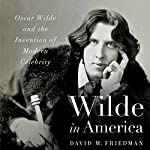 Wilde in America: Oscar Wilde and the Invention of Modern Celebrity | David M. Friedman