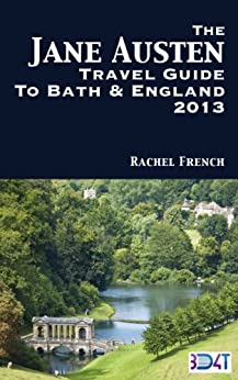 The Jane Austen Travel Guide to Bath and England 2013 : How to Plan Your Own Jane Austen Tour –  From What to Do in Bath Spa, Somerset, to Finding Places ... and Books (Rachel French Travel Guides) by [French, Rachel]