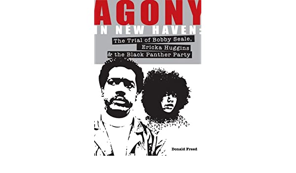 Agony In New Haven The Trial Of Bobby Seale Ericka Huggins The