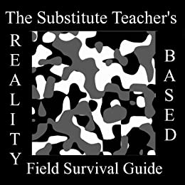 The Substitute Teachers Reality-Based Field Survival Guide