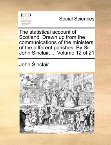 Download The statistical account of Scotland. Drawn up from the communications of the ministers of the different parishes. By Sir John Sinclair, ... Volume 12 of 21 pdf
