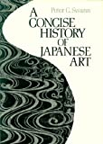 A Concise History of Japanese Art, Swann, Peter C., 0870113771