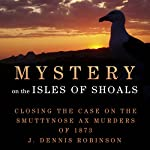 Mystery on the Isle of Shoals: Closing the Case on the Smuttynose Ax Murders of 1873 | J. Dennis Robinson