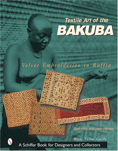 Textile Art of the Bakuba: Velvet Embroideries in Raffia (Schiffer Book for Designers & Collectors)