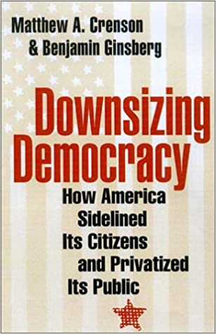 Downsizing Democracy How America Sidelined Its Citizens And Privatized Public Professor Matthew A Crenson Benjamin Ginsberg
