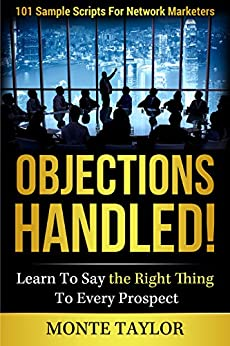 Objections Handled! 101 Sample Scripts For Network Marketers-Learn To Say The Right Thing To Every Prospect by [Taylor, Monte]