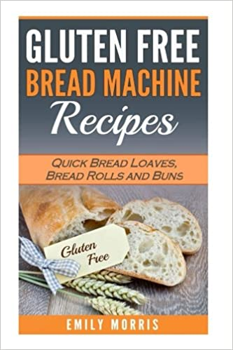 Gluten Free Bread Machine Recipes: Quick Bread Loaves, Bread Rolls and Buns