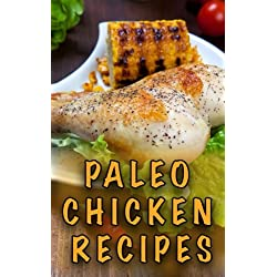 Paleo Chicken Recipes: 45 Step-by-Step, Easy to Make, Healthy Chicken Recipes: Caveman Diet - Paleo Cookbook (Paleo Diet) (Volume 1)