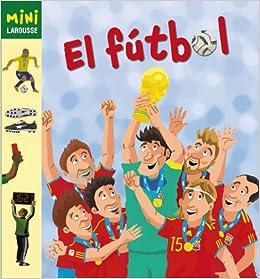El Fútbol Larousse - Infantil / Juvenil - Castellano - A Partir De 5/6 Años - Colección Mini Larousse: Amazon.es: Aa.Vv.: Libros