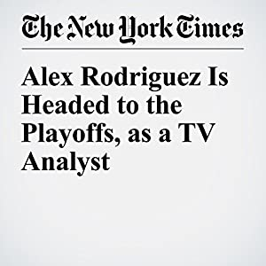 Alex Rodriguez Is Headed to the Playoffs, as a TV Analyst