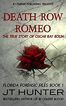 Death Row Romeo: The True Story of Serial Killer Oscar Ray Bolin (Florida Forensic Files Book 1) by [Hunter, JT]